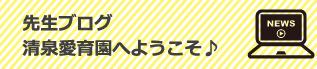 先生ブログ 清泉愛育園へようこそ♪